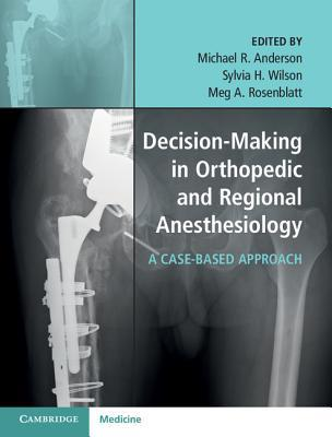 Decision-Making in Orthopedic and Regional Anesthesiology: A Case-Based Approach 1st Edition
